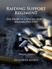 Raiding Support Regiment - The Diary of a Special Forces Soldier 1943-45 ebook by Dr. G. H. Bennet, PhD, Bombardier Walter Jones,...