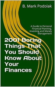 2001 Boring Things That You Should Know About Your Finances - A Guide to Personal Financial Planning, Investing and Money Management ebook by B. Mark Podolak