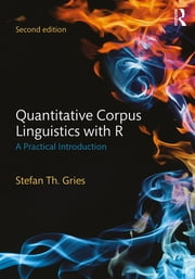 Quantitative Corpus Linguistics with R - A Practical Introduction ebook by Stefan Th. Gries