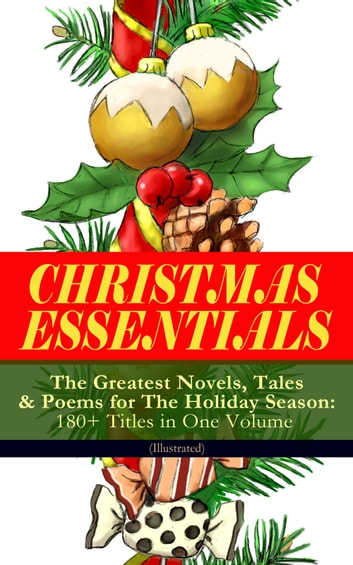 CHRISTMAS ESSENTIALS - The Greatest Novels, Tales & Poems for The Holiday Season: 180+ Titles in One Volume (Illustrated) - Life and Adventures of Santa Claus, A Christmas Carol, The Mistletoe Bough, The First Christmas Of New England, The Gift of the Magi, Little Women, Christmas Bells, The Wonderful Life of Christ… ebook by Charles Dickens,Louisa May Alcott,O. Henry,Mark Twain,Beatrix Potter,Harriet Beecher Stowe,Emily Dickinson,Robert Louis Stevenson,Rudyard Kipling,Hans Christian Andersen,Selma Lagerlöf,Fyodor Dostoevsky,Walter Scott,J. M. Barrie,Anthony Trollope,Brothers Grimm,L. Frank Baum,Lucy Maud Montgomery,George MacDonald,Leo Tolstoy,Henry van Dyke,E. T. A. Hoffmann,Clement Moore,Henry Wadsworth Longfellow,William Wordsworth,Alfred Lord Tennyson,William Butler Yeats,Eleanor H. Porter,Jacob A. Riis,Susan Anne Livingston,Ridley Sedgwick,Sophie May,Lucas Malet,Juliana Horatia Ewing,Alice Hale Burnett,Ernest Ingersoll,Annie F. Johnston,Amanda M. Douglas,Amy Ella Blanchard,Carolyn Wells,Walter Crane