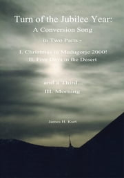 Turn of the Jubilee Year - A Conversion Song in Two Parts- I. Christmas in Medugorje 2000! II. Five Days in the Desert and a Third: Morning ebook by James H. Kurt