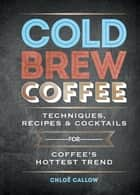 Cold Brew Coffee - Techniques, Recipes & Cocktails for Coffee's Hottest Trend ebook by Chloë Callow