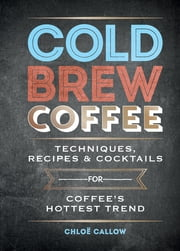 Cold Brew Coffee - Techniques, Recipes & Cocktails for Coffee's Hottest Trend 電子書 by Chloë Callow