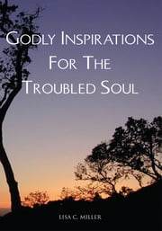 Godly Inspirations For The Troubled Soul ebook by Lisa C. Miller