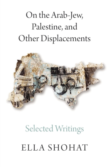 On the Arab-Jew, Palestine, and Other Displacements - Selected Writings of Ella Shohat ebook by Ella Shohat