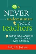 Never Underestimate Your Teachers - Instructional Leadership for Excellence in Every Classroom ebook by Robyn R. Jackson