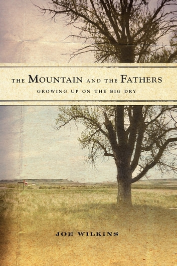 The Mountain and the Fathers - Growing Up on The Big Dry ebook by Joe Wilkins
