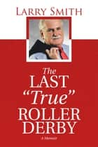 "The Last ""True"" Roller Derby ebook by Larry Smith"