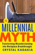 The Millennial Myth - Transforming Misunderstanding into Workplace Breakthroughs ebook by