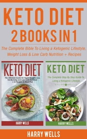 Keto Diet: 2 Books in 1 - The Complete Bible To Living a Ketogenic Lifestyle, Weight Loss & Low Carb Nutrition + Recipes ebook by Harry Wells