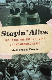 Stayin' Alive - The 1970s and the Last Days of the Working Class ebook by Jefferson R. Cowie