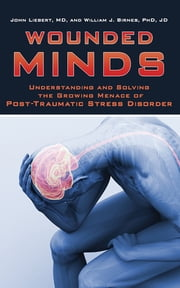 Wounded Minds - Understanding and Solving the Growing Menace of Post-Traumatic Stress Disorder ebook by John Liebert,William J. Birnes