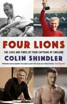 Four Lions - The Lives and Times of Four Captains of England ebook by Colin Shindler
