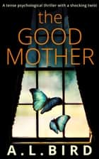 The Good Mother: A tense psychological thriller with a shocking twist 電子書籍 A. L. Bird