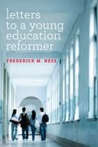 Letters to a Young Education Reformer ebook by Frederick M. Hess