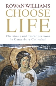 Choose Life - Christmas and Easter Sermons in Canterbury Cathedral ebook by The Most Revd and Rt Hon Rowan Williams