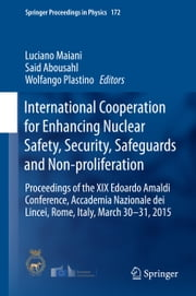 International Cooperation for Enhancing Nuclear Safety, Security, Safeguards and Non-proliferation - Proceedings of the XIX Edoardo Amaldi Conference, Accademia Nazionale dei Lincei, Rome, Italy, March 30-31, 2015 ebook by Luciano Maiani,Said Abousahl,Wolfango Plastino