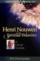 Henri Nouwen and Spiritual Polarities: A Life of Tension ebook by Wil Hernandez; foreword by Richard Rohr, OFM
