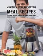 43 Kidney Stone Preventing Meal Recipes: Eat Smart and Save Yourself the Pain of Having Kidney Stones for Good ebook by Joe Correa CSN