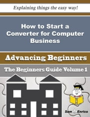 How to Start a Converter for Computer Business (Beginners Guide) ebook by Sheena Welker,Sam Enrico