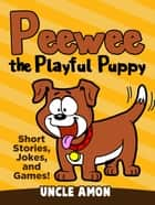 Peewee the Playful Puppy (Short Stories, Jokes, and Games!) ebook by Uncle Amon