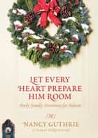 Let Every Heart Prepare Him Room - Daily Family Devotions for Advent eBook by Nancy Guthrie