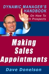Making Sales Appointments: The Dynamic Manager's Handbook On How To Reach Prospects ebook by Dave Donelson
