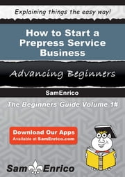 How to Start a Prepress Service Business ebook by Delsie Gates,Sam Enrico