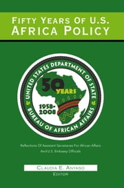 Fifty Years Of U.S. Africa Policy - REFLECTIONS OF ASSISTANT SECRETARIES OF AFRICAN AFFAIRS AND U.S. EMBASSY OFFICIALS ebook by Henry E. Mattox