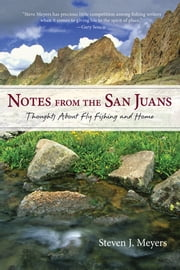 Notes from the San Juans - Thoughts about Fly Fishing and Home ebook by Steven J. Meyers