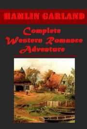Complete Western Romance Adventure Antholgies ebook by Hamlin Garland