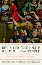 Revisiting The Polite and Commercial People - Essays in Georgian Politics, Society, and Culture in Honour of Professor Paul Langford ebook by Elaine Chalus, Perry Gauci