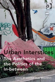 Urban Interstices: The Aesthetics and the Politics of the In-between ebook by Dr Andrea Mubi Brighenti