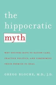 The Hippocratic Myth - Why Doctors Are Under Pressure to Ration Care, Practice Politics, and Compromise their Promise to Heal ebook by M. Gregg Bloche, M.D.