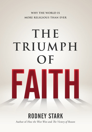 The Triumph of Faith - Why the World is More Religious Than Ever ebook by Rodney Stark
