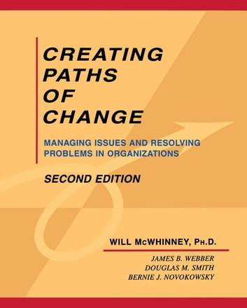 Creating Paths of Change - Managing Issues and Resolving Problems in Organizations ebook by Dr. Will McWhinney,Dr. James B. Webber,Dr. Douglas M. Smith,Dr. Bernie J. Novokowsky