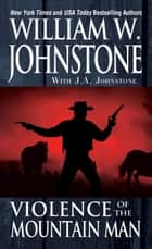 Violence of the Mountain Man ebook by William W. Johnstone,J.A. Johnstone