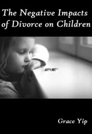 The Negative Impacts of Divorce on Children ebook by Grace Yip