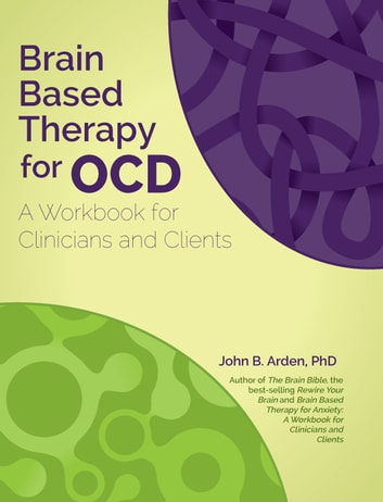 Brain Based Therapy for OCD - A Workbook for Clinicians and Clients ebook by John Arden,PhD