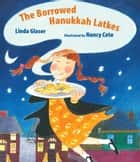 The Borrowed Hanukkah Latkes ebook by Linda Glaser, Nancy Cote