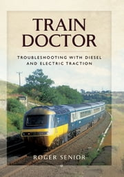 Train Doctor - Trouble Shooting with Diesel and Electric Traction ebook by Roger Senior