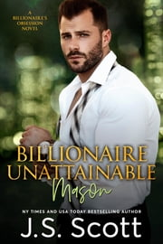 Billionaire Unattainable ~ Mason - A Billionaire's Obsession Novel ebook by J. S. Scott