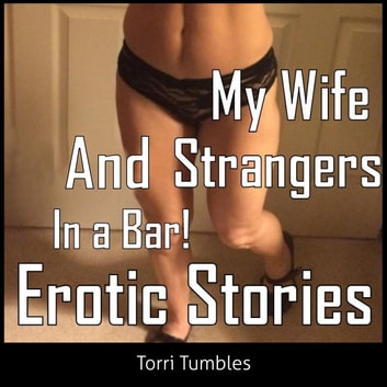 My Wife and Strangers In a Bar! Erotic Stories audiobook by Torri Tumbles