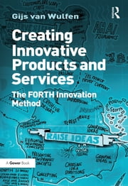 Creating Innovative Products and Services - The FORTH Innovation Method ebook by Gijs van Wulfen
