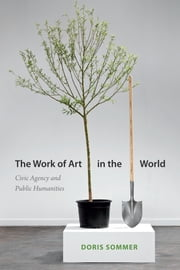 The Work of Art in the World - Civic Agency and Public Humanities ebook by Doris Sommer