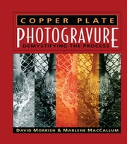 Copper Plate Photogravure - Demystifying the Process ebook by David Morrish,Marlene MacCallum