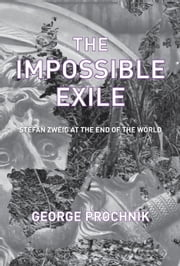 The Impossible Exile - Stefan Zweig at the End of the World ebook by George Prochnik