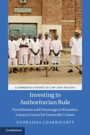 Investing in Authoritarian Rule - Punishment and Patronage in Rwanda's Gacaca Courts for Genocide Crimes ebook by Anuradha Chakravarty