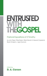 Entrusted with the Gospel: Pastoral Expositions of 2 Timothy by John Piper, Philip Ryken, Mark Driscoll, K. Edward Copeland, Bryan Chapell, J. Ligon Duncan - Pastoral Expositions of 2 Timothy by John Piper, Philip Ryken, Mark Driscoll, K. Edward Copeland, Bryan Chapell, J. Ligon Duncan ebook by D. A. Carson,John Piper,Mark Driscoll,Philip Graham Ryken,Bryan Chapell,J. Ligon Duncan,K. Edward Copeland