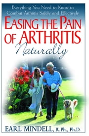 Easing the Pain of Arthritis Naturally - Everything You Need to Know to Combat Arthritis Safely and Effectively ebook by Earl Mindell R.P.H. Ph.D.